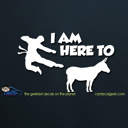 I am Here to Kick Ass Car Decal Sticker