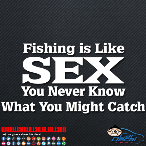 Fishing is Like Sex You Never Know What Your Going to Catch Decal Sticker