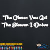 The Closer You Drive The Slower I Go Decal