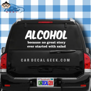 Alcohol Because No Great Story Ever Started with Salad Car Window Decal Sticker