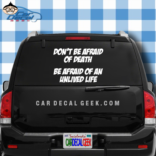 Don't Be Afraid of Death - Be Afraid of an Unlived Life Car Window Decal Sticker