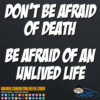 Don't Be Afraid of Death - Be Afraid of an Unlived Life Decal Sticker