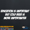 Education is Important But Cold Beer is More Importanter Decal Sticker
