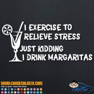 I Exercise to Relieve Stress, Just Kidding I Drink Margaritas Decal Sticker