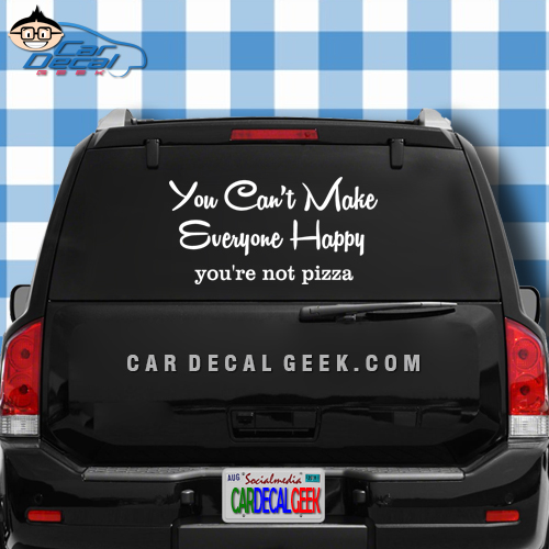 You Can't Make Everyone Happy - You're Not Pizza Car Window Decal Sticker