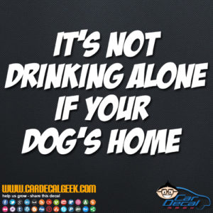 It's Not Drinking Alone If Your Dog's Home Decal Sticker