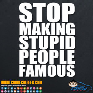 Stop Making Stupid People Famous Decal Sticker
