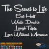 The Secret to Life Eat Half Walk Double Laugh Triple and Love Without Measure Decal Sticker