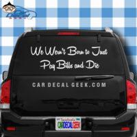 We Weren't Born to Just Pay Bills and Die Car Window Decal Sticker
