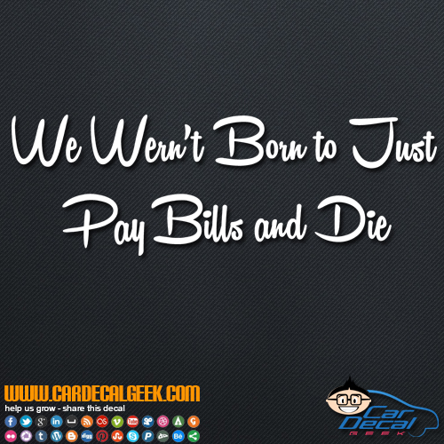We Weren't Born to Just Pay Bills and Die Decal Sticker