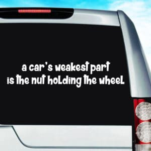 A Car's Weakest Part is the Nut Holding The Wheel Decal Sticker