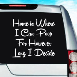 Home Is Where I Can Poop For However Long I Decide Vinyl Car Window Decal Sticker