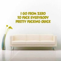 I Go From Zero To Fuck Everybody Pretty Fucking Quick Vinyl Wall Decal Sticker