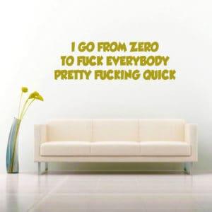 I Go From Zero To Fuck Everybody Pretty Fucking Quick Vinyl Wall Decal Sticker