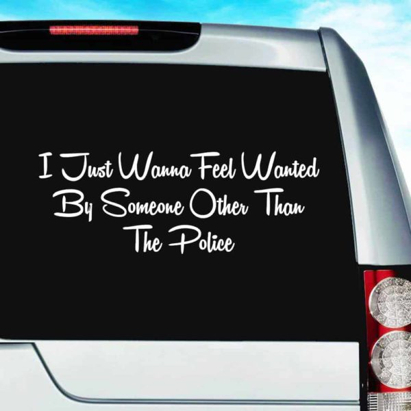 I Just Want To Feel Wanted By Someone Other Than The Police Vinyl Car Window Decal Sticker