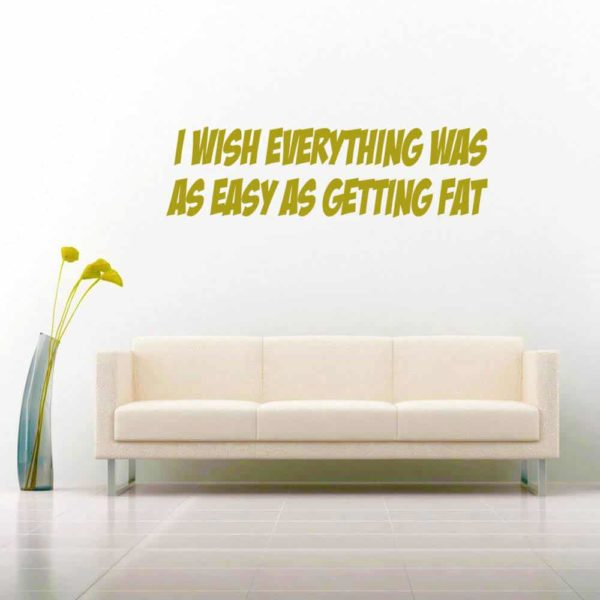 I Wish Everything Was As Easy As Getting Fat Vinyl Wall Decal Sticker