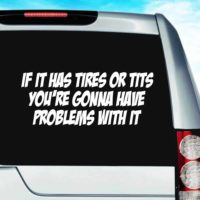 If It Has Tires Or Tits Youre Gonna Have Problems With It Vinyl Car Window Decal Sticker