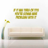 If It Has Tires Or Tits Youre Gonna Have Problems With It Vinyl Wall Decal Sticker