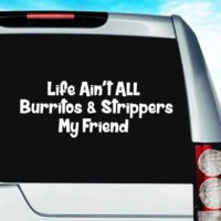 Life Aint All Burritos And Strippers My Friend Vinyl Car Window Decal Sticker