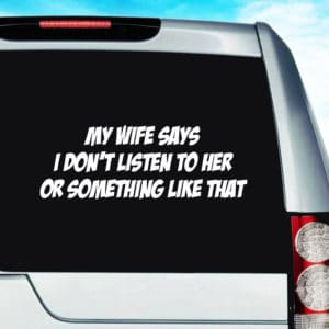My Wife Says I Dont Listen To Her Or Something Like That Vinyl Car Window Decal Sticker