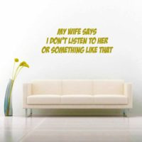 My Wife Says I Dont Listen To Her Or Something Like That Vinyl Wall Decal Sticker
