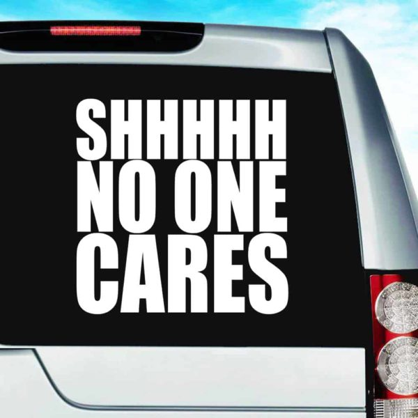 Shhhh No One Cares Vinyl Car Window Decal Sticker