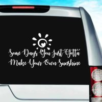 Some Days You Just Gotta Make Your Own Sunshine Vinyl Car Window Decal Sticker