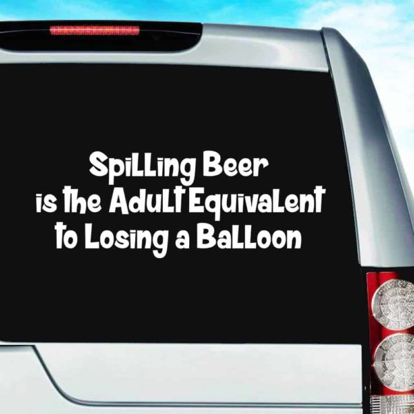 Spilling Beer Is The Adult Equivalent To Losing A Balloon Vinyl Car Window Decal Sticker