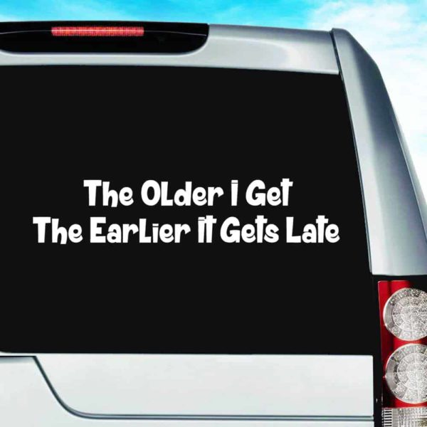 The Older I Get The Earlier It Gets Late Vinyl Car Window Decal Sticker